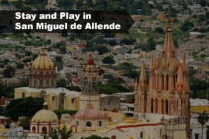 Stay and Play in San Miguel de Allende, Mexico