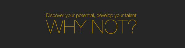 Discover your potential, develop your talent. Why not?