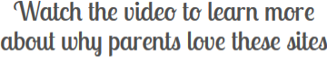 Watch the video to learn more about why parents love these sites