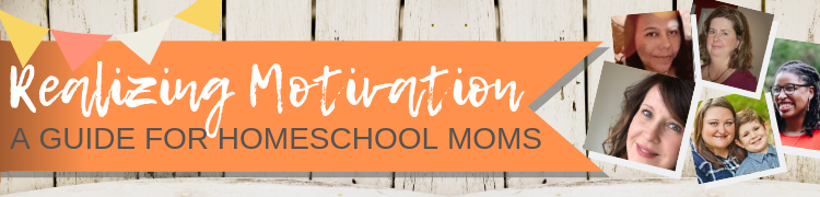 Realizing Motivation: A Guide for Homeschool Moms